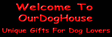 Welcome to OurDogHouse, Unique Gifts For Dog Lovers